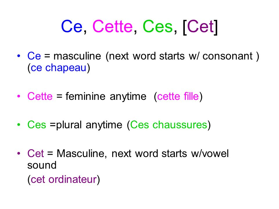Ce, Cette, Ces, [Cet] Ce = masculine (next word starts w/ consonant ) (ce chapeau) Cette = feminine anytime (cette fille)